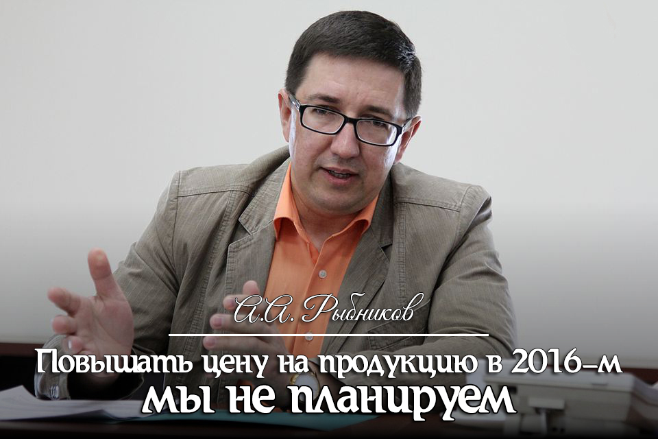 Алексей Рыбников: «Повышать цену на продукцию в 2016-м мы не планируем»